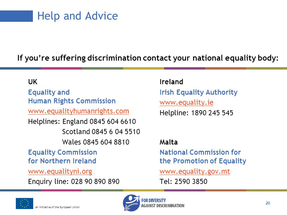 An initiative of the European Union 20 Help and Advice If youre suffering discrimination contact your national equality body: UK Equality and Human Rights Commission www.equalityhumanrights.com Helplines: England 0845 604 6610 Scotland 0845 6 04 5510 Wales 0845 604 8810 Equality Commission for Northern Ireland www.equalityni.org Enquiry line: 028 90 890 890 Ireland Irish Equality Authority www.equality.ie Helpline: 1890 245 545 Malta National Commission for the Promotion of Equality www.equality.gov.mt Tel: 2590 3850