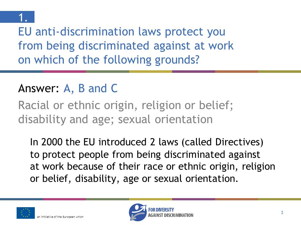 An initiative of the European Union 3 1. EU anti-discrimination laws protect you from being discriminated against at work on which of the following gr