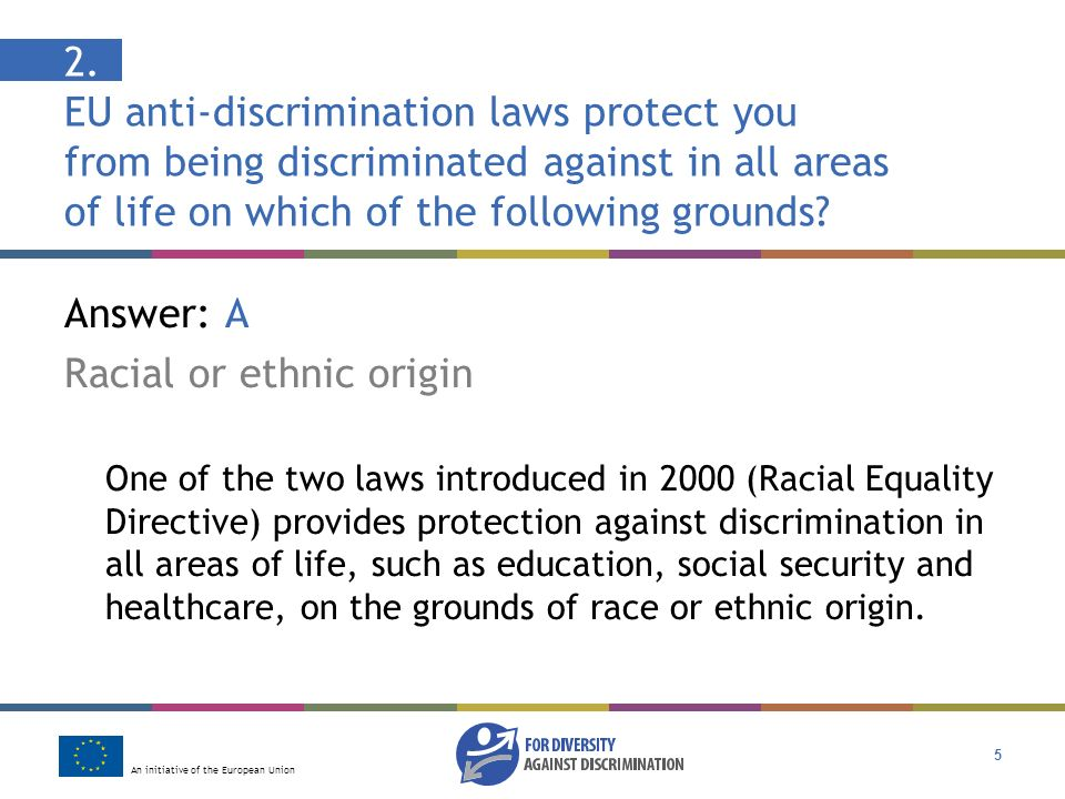 An initiative of the European Union 5 2. EU anti-discrimination laws protect you from being discriminated against in all areas of life on which of the