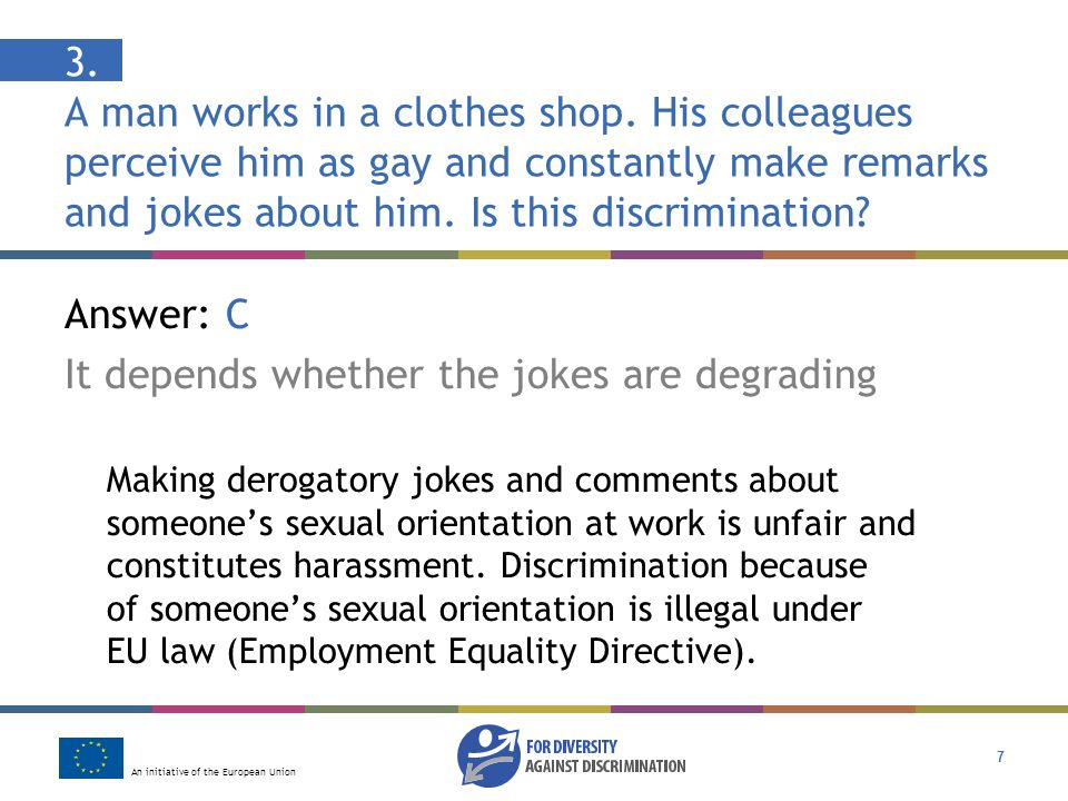 An initiative of the European Union 7 3. A man works in a clothes shop. His colleagues perceive him as gay and constantly make remarks and jokes about