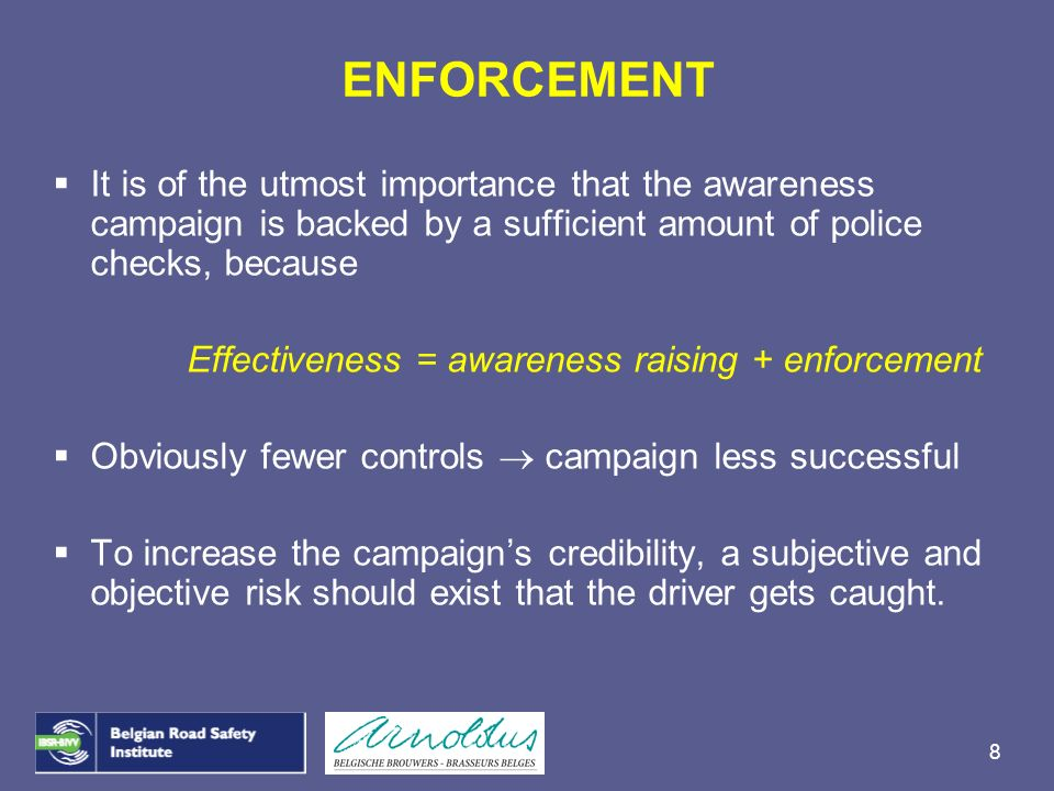 8 It is of the utmost importance that the awareness campaign is backed by a sufficient amount of police checks, because Effectiveness = awareness rais
