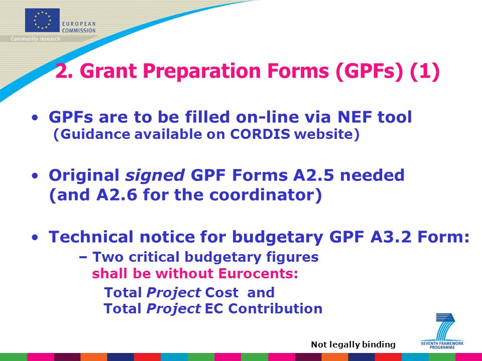 2. Grant Preparation Forms (GPFs) (1) GPFs are to be filled on-line via NEF tool (Guidance available on CORDIS website) Original signed GPF Forms A2.5