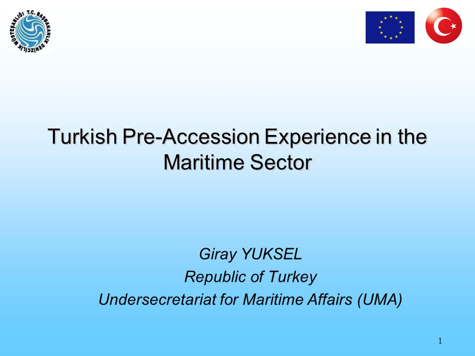 1 Turkish Pre-Accession Experience in the Maritime Sector Giray YUKSEL Republic of Turkey Undersecretariat for Maritime Affairs (UMA)