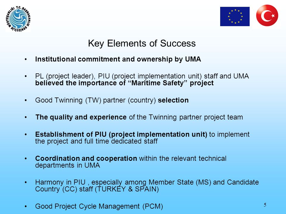 5 Key Elements of Success Institutional commitment and ownership by UMA PL (project leader), PIU (project implementation unit) staff and UMA believed the importance of Maritime Safety project Good Twinning (TW) partner (country) selection The quality and experience of the Twinning partner project team Establishment of PIU (project implementation unit) to implement the project and full time dedicated staff Coordination and cooperation within the relevant technical departments in UMA Harmony in PIU, especially among Member State (MS) and Candidate Country (CC) staff (TURKEY & SPAIN) Good Project Cycle Management (PCM)
