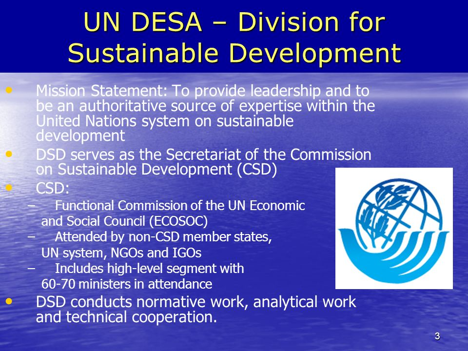 3 UN DESA – Division for Sustainable Development Mission Statement: To provide leadership and to be an authoritative source of expertise within the United Nations system on sustainable development DSD serves as the Secretariat of the Commission on Sustainable Development (CSD) CSD: – –Functional Commission of the UN Economic and Social Council (ECOSOC) – –Attended by non-CSD member states, UN system, NGOs and IGOs – –Includes high-level segment with 60-70 ministers in attendance DSD conducts normative work, analytical work and technical cooperation.