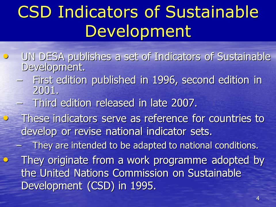 4 CSD Indicators of Sustainable Development UN DESA publishes a set of Indicators of Sustainable Development.