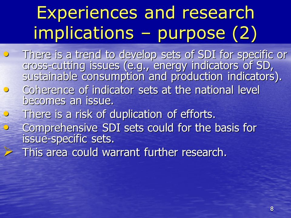 8 Experiences and research implications – purpose (2) There is a trend to develop sets of SDI for specific or cross-cutting issues (e.g., energy indicators of SD, sustainable consumption and production indicators).