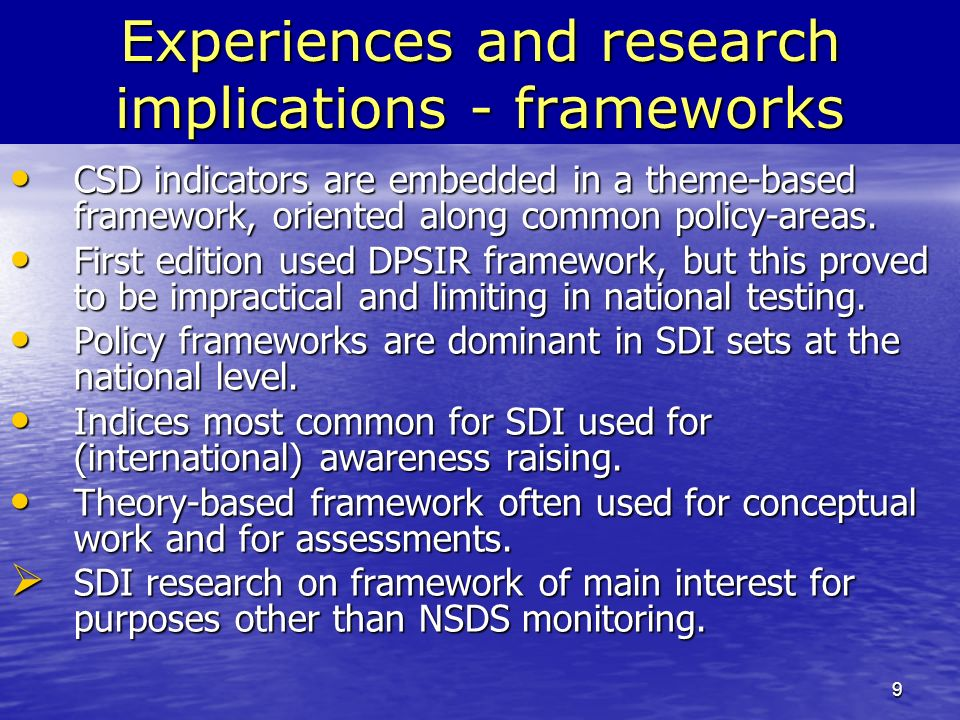 9 Experiences and research implications - frameworks CSD indicators are embedded in a theme-based framework, oriented along common policy-areas.