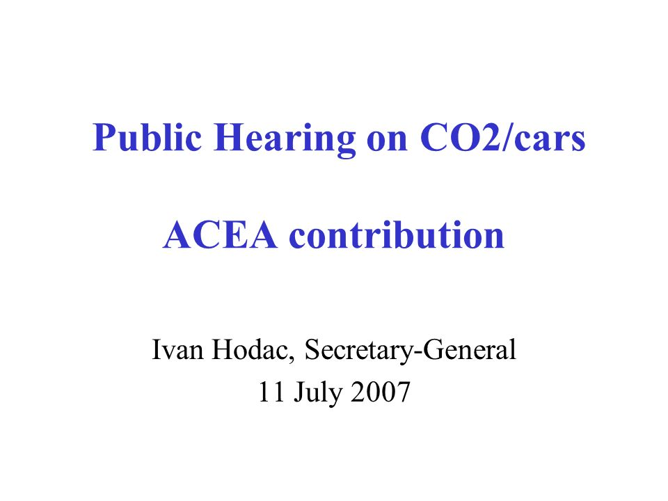 Public Hearing on CO2/cars ACEA contribution Ivan Hodac, Secretary-General 11 July 2007
