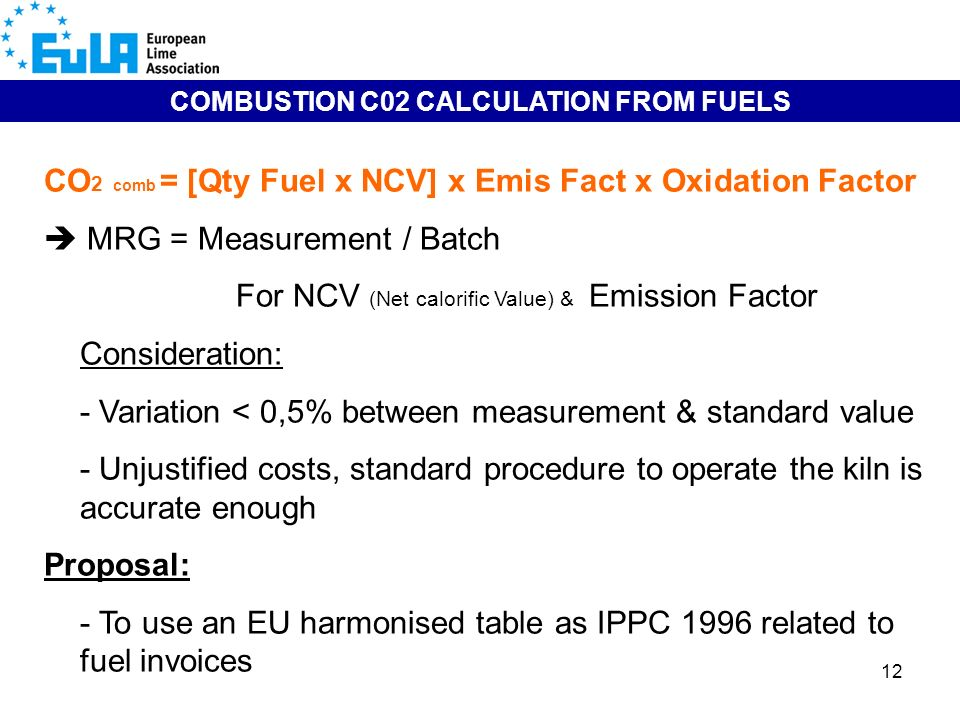 12 COMBUSTION C02 CALCULATION FROM FUELS CO 2 comb = [Qty Fuel x NCV] x Emis Fact x Oxidation Factor MRG = Measurement / Batch For NCV (Net calorific Value) & Emission Factor Consideration: - Variation < 0,5% between measurement & standard value - Unjustified costs, standard procedure to operate the kiln is accurate enough Proposal: - To use an EU harmonised table as IPPC 1996 related to fuel invoices