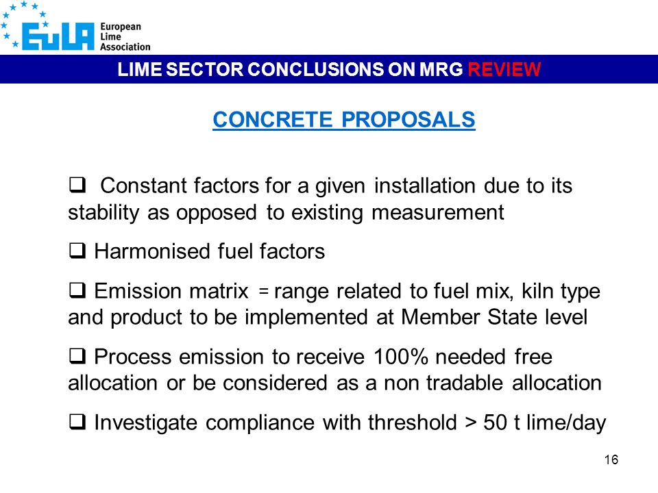 16 LIME SECTOR CONCLUSIONS ON MRG REVIEW CONCRETE PROPOSALS Constant factors for a given installation due to its stability as opposed to existing measurement Harmonised fuel factors Emission matrix = range related to fuel mix, kiln type and product to be implemented at Member State level Process emission to receive 100% needed free allocation or be considered as a non tradable allocation Investigate compliance with threshold > 50 t lime/day