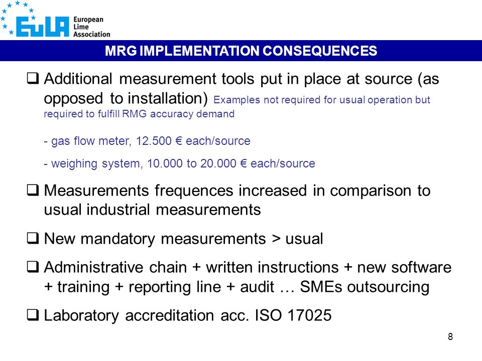 8 MRG IMPLEMENTATION CONSEQUENCES Additional measurement tools put in place at source (as opposed to installation) Examples not required for usual operation but required to fulfill RMG accuracy demand - gas flow meter, each/source - weighing system, to each/source Measurements frequences increased in comparison to usual industrial measurements New mandatory measurements > usual Administrative chain + written instructions + new software + training + reporting line + audit … SMEs outsourcing Laboratory accreditation acc.