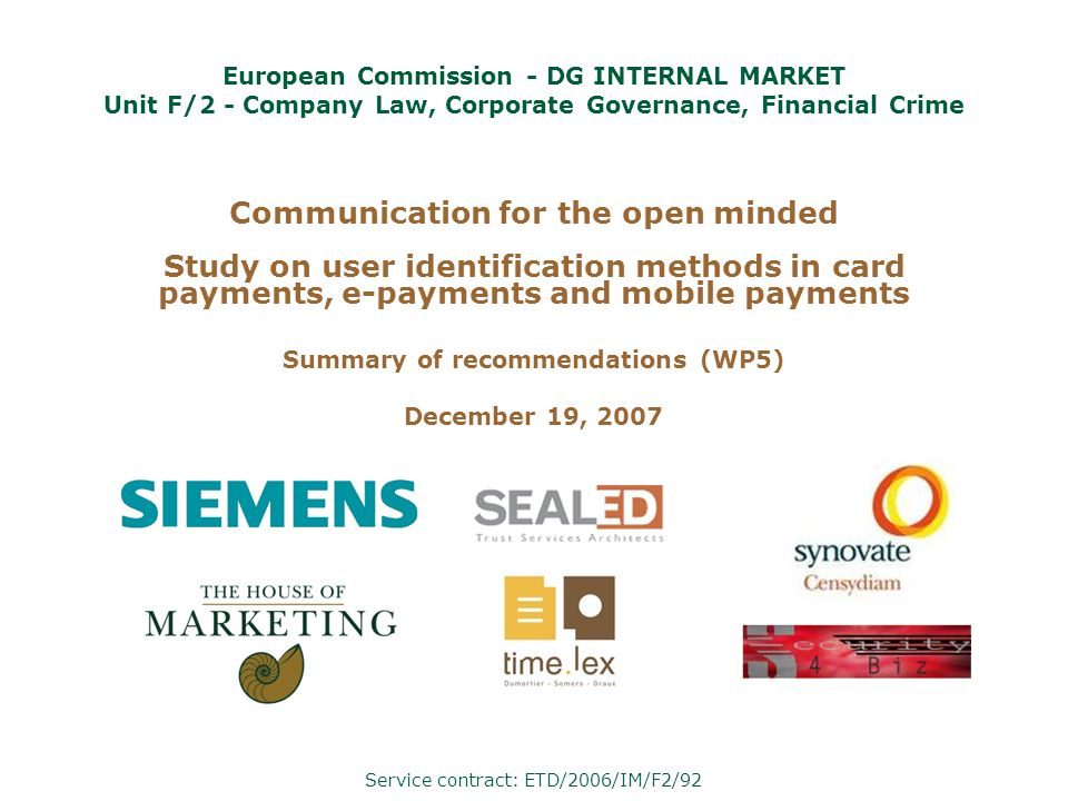 Communication for the open minded Study on user identification methods in card payments, e-payments and mobile payments Summary of recommendations (WP5) December 19, 2007 Service contract: ETD/2006/IM/F2/92 European Commission - DG INTERNAL MARKET Unit F/2 - Company Law, Corporate Governance, Financial Crime