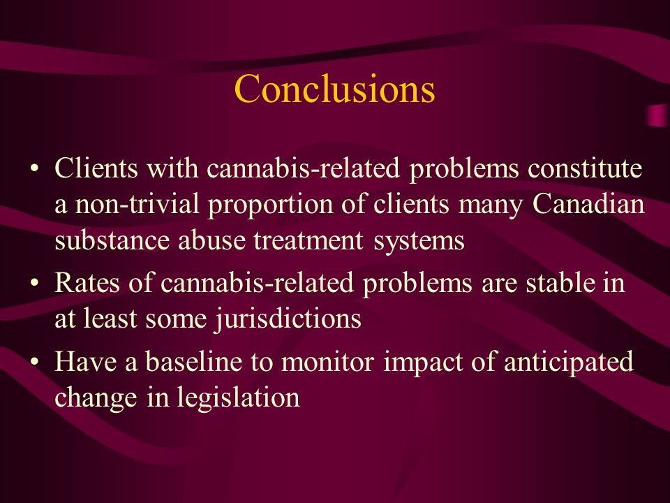 Conclusions Clients with cannabis-related problems constitute a non-trivial proportion of clients many Canadian substance abuse treatment systems Rates of cannabis-related problems are stable in at least some jurisdictions Have a baseline to monitor impact of anticipated change in legislation