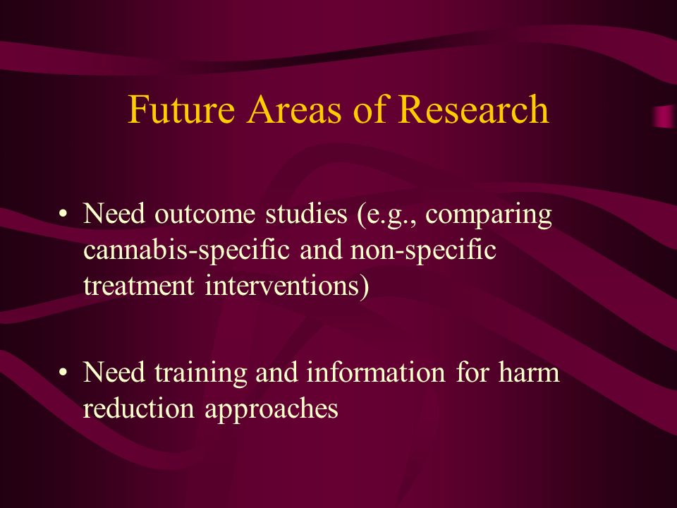 Future Areas of Research Need outcome studies (e.g., comparing cannabis-specific and non-specific treatment interventions) Need training and information for harm reduction approaches