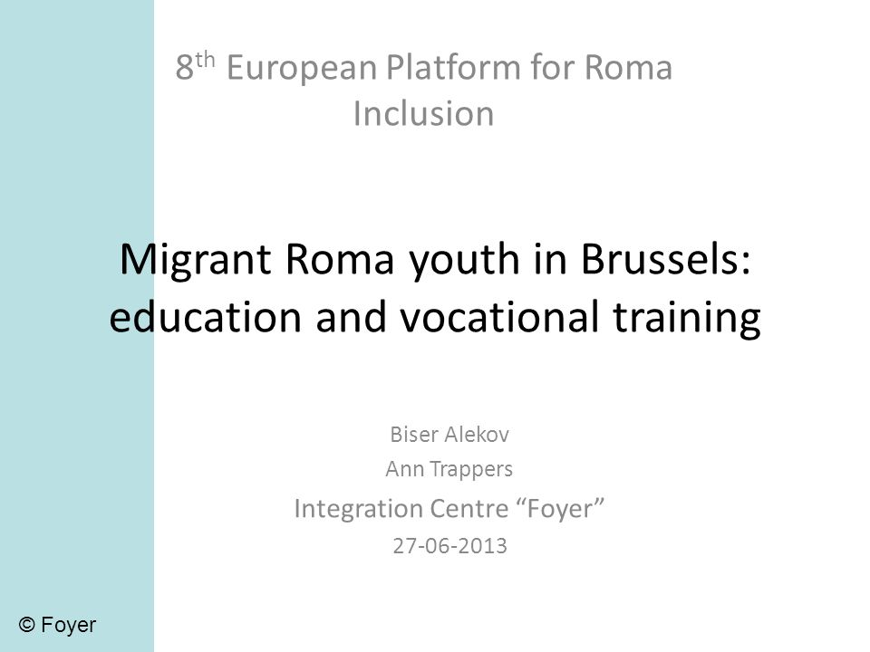 Migrant Roma youth in Brussels: education and vocational training 8 th European Platform for Roma Inclusion Biser Alekov Ann Trappers Integration Centre Foyer 27-06-2013 © Foyer