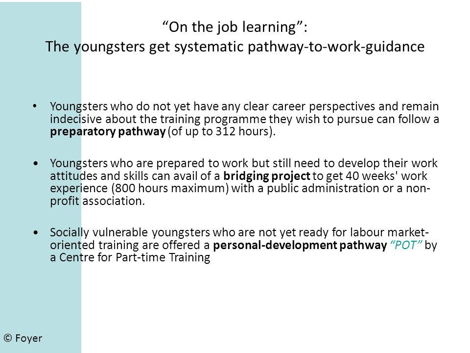 On the job learning: The youngsters get systematic pathway-to-work-guidance Youngsters who do not yet have any clear career perspectives and remain indecisive about the training programme they wish to pursue can follow a preparatory pathway (of up to 312 hours).