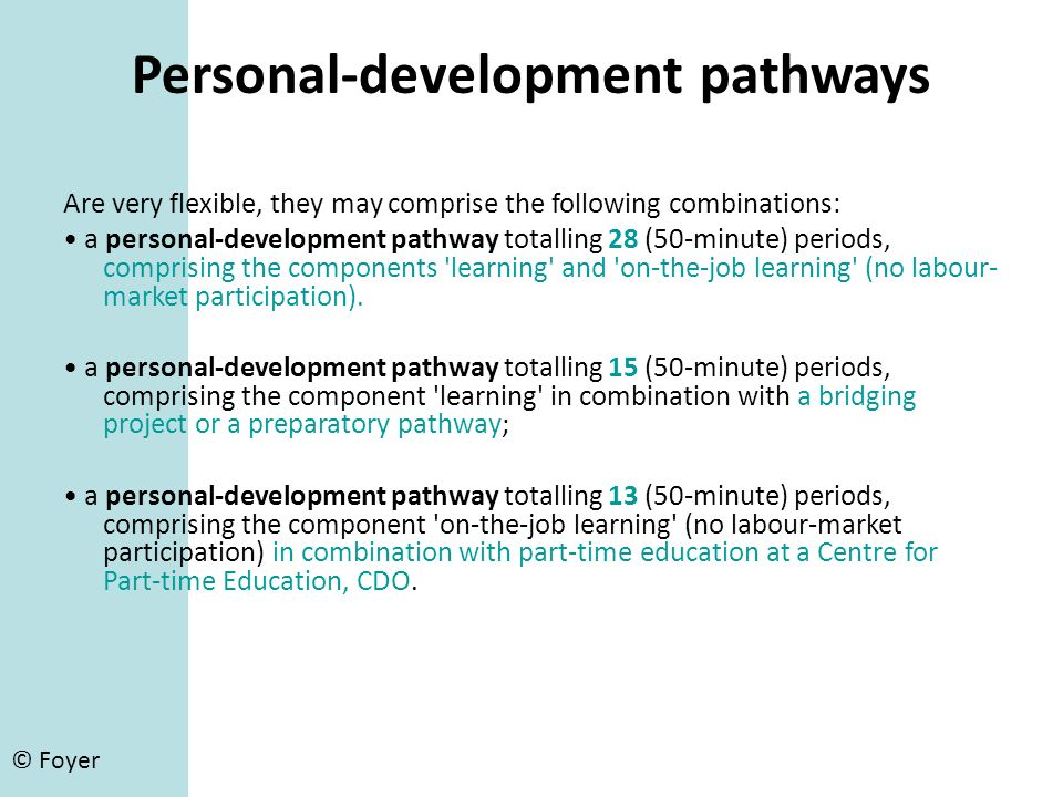 © Foyer Personal-development pathways Are very flexible, they may comprise the following combinations: a personal-development pathway totalling 28 (50-minute) periods, comprising the components learning and on-the-job learning (no labour- market participation).