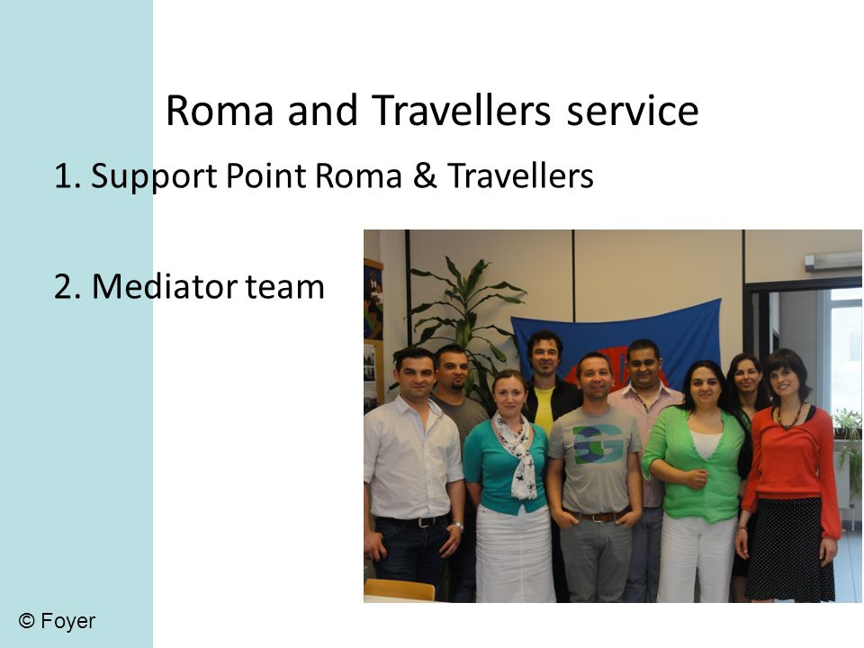 Roma and Travellers service 1. Support Point Roma & Travellers 2. Mediator team © Foyer