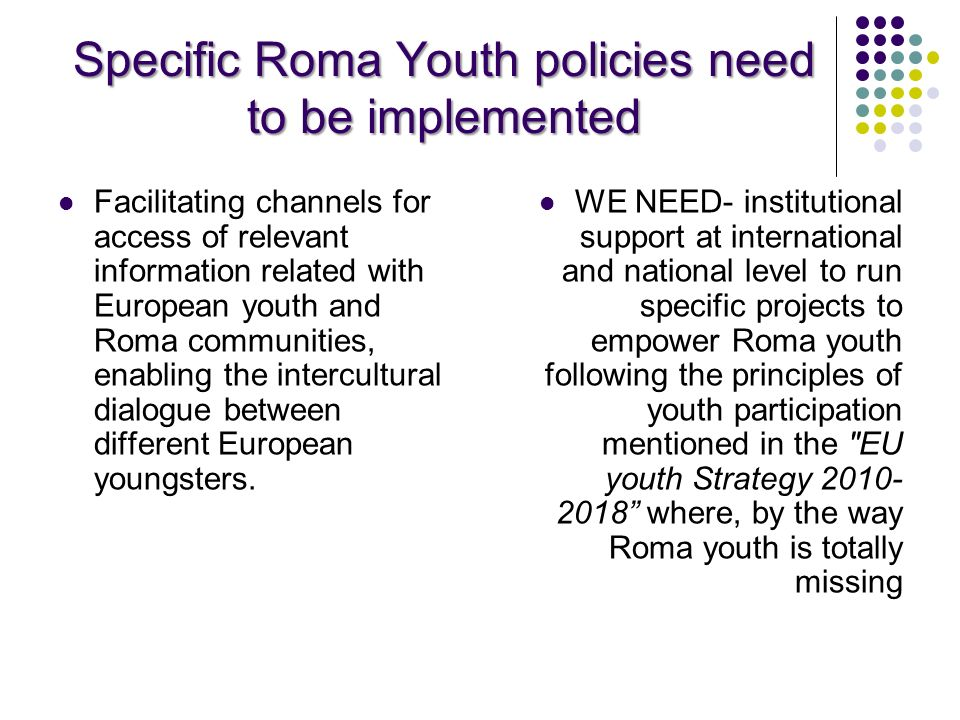 Specific Roma Youth policies need to be implemented Facilitating channels for access of relevant information related with European youth and Roma comm
