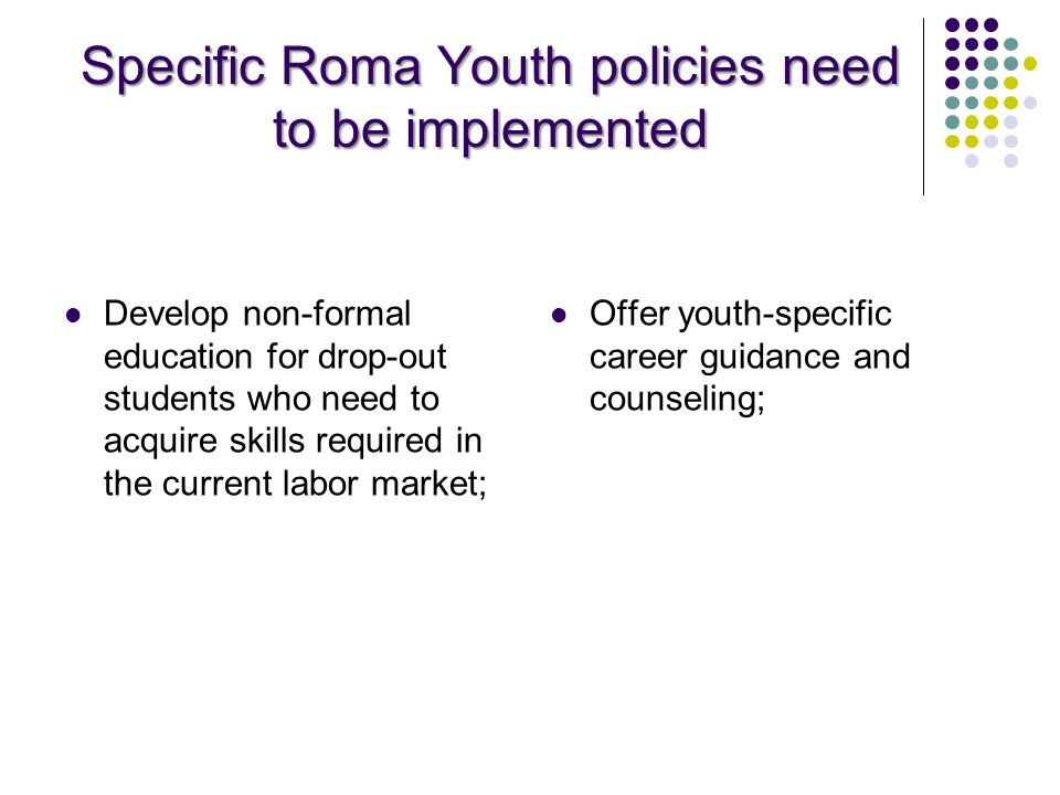 Specific Roma Youth policies need to be implemented Develop non-formal education for drop-out students who need to acquire skills required in the curr