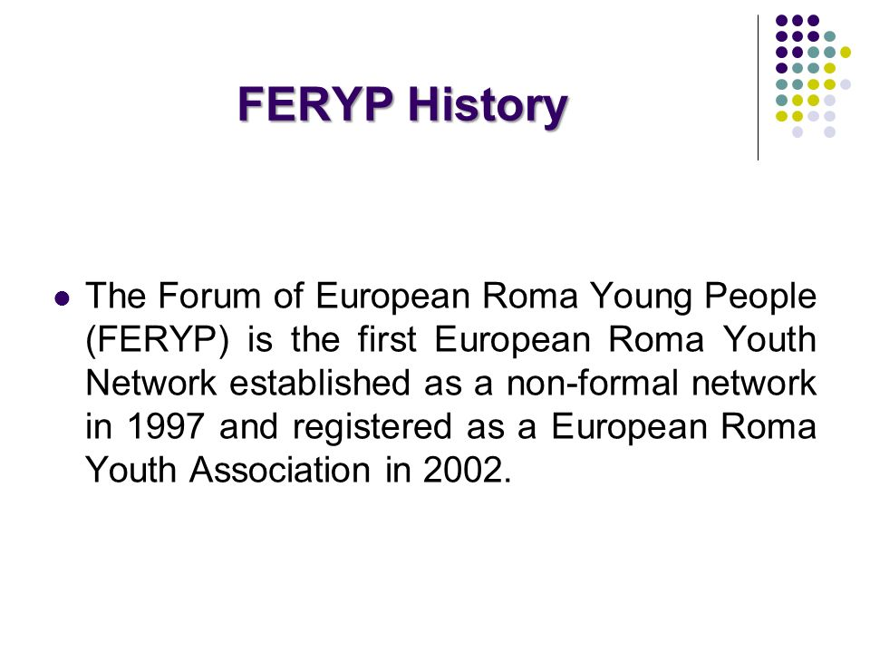FERYP History The Forum of European Roma Young People (FERYP) is the first European Roma Youth Network established as a non-formal network in 1997 and