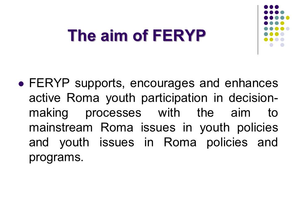 The aim of FERYP FERYP supports, encourages and enhances active Roma youth participation in decision- making processes with the aim to mainstream Roma