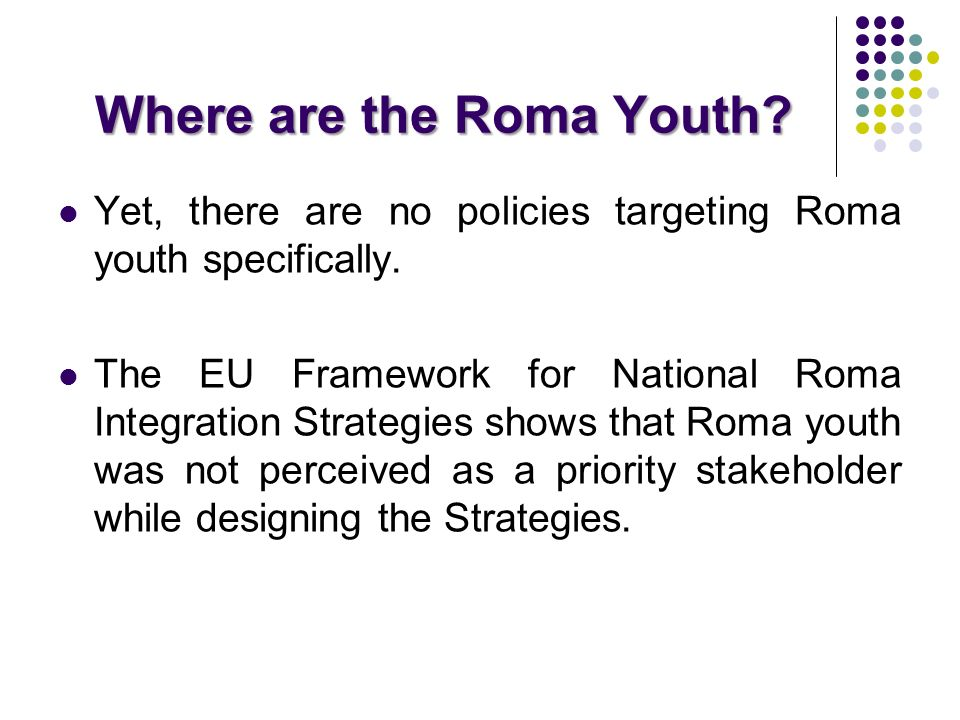 Where are the Roma Youth? Yet, there are no policies targeting Roma youth specifically. The EU Framework for National Roma Integration Strategies show
