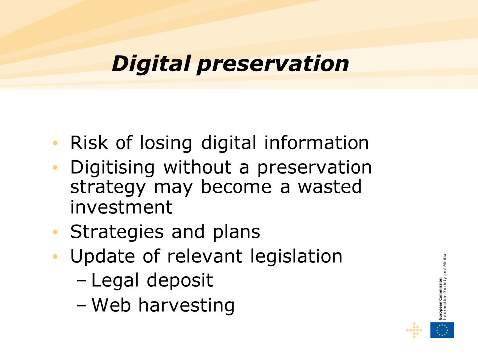 Digital preservation Risk of losing digital information Digitising without a preservation strategy may become a wasted investment Strategies and plans Update of relevant legislation –Legal deposit –Web harvesting