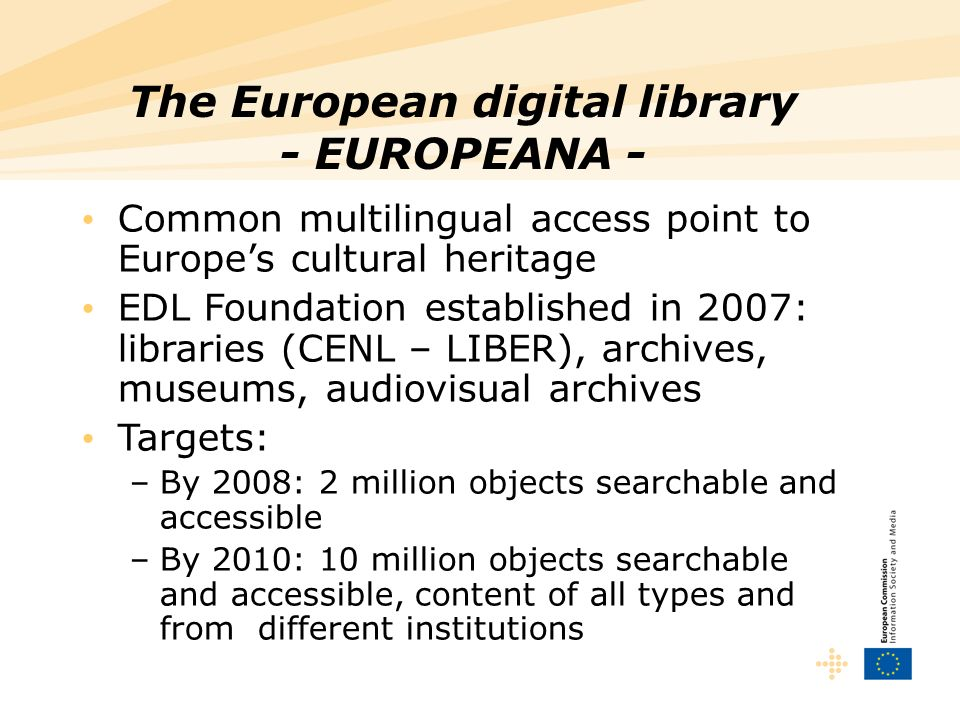 The European digital library - EUROPEANA - Common multilingual access point to Europes cultural heritage EDL Foundation established in 2007: libraries (CENL – LIBER), archives, museums, audiovisual archives Targets: –By 2008: 2 million objects searchable and accessible –By 2010: 10 million objects searchable and accessible, content of all types and from different institutions