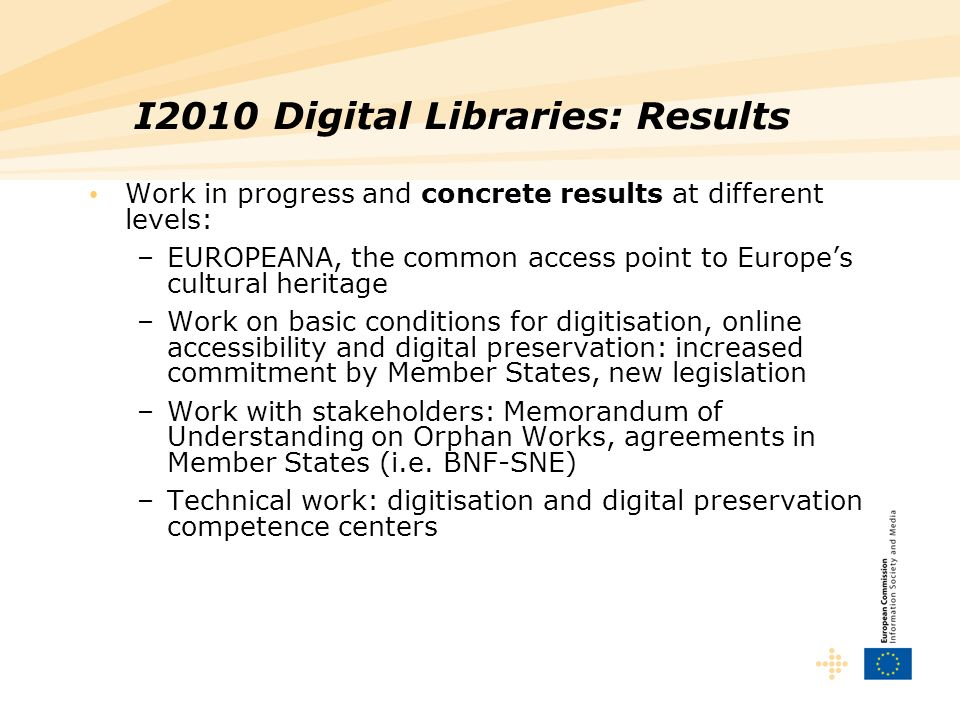 I2010 Digital Libraries: Results Work in progress and concrete results at different levels: –EUROPEANA, the common access point to Europes cultural heritage –Work on basic conditions for digitisation, online accessibility and digital preservation: increased commitment by Member States, new legislation –Work with stakeholders: Memorandum of Understanding on Orphan Works, agreements in Member States (i.e.
