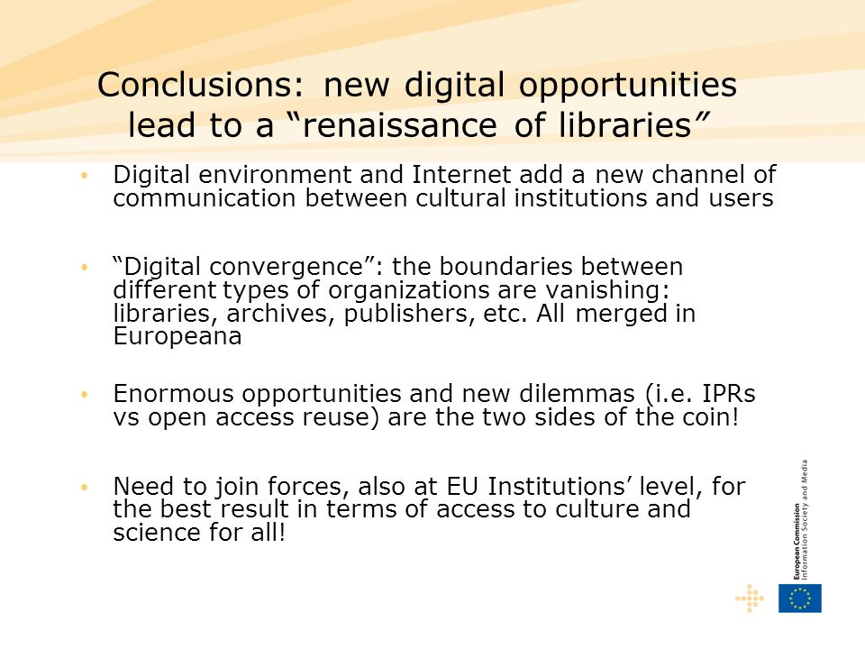 Conclusions: new digital opportunities lead to a renaissance of libraries Digital environment and Internet add a new channel of communication between cultural institutions and users Digital convergence: the boundaries between different types of organizations are vanishing: libraries, archives, publishers, etc.