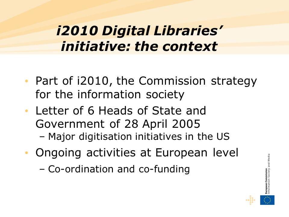 i2010 Digital Libraries initiative: the context Part of i2010, the Commission strategy for the information society Letter of 6 Heads of State and Government of 28 April 2005 –Major digitisation initiatives in the US Ongoing activities at European level –Co-ordination and co-funding