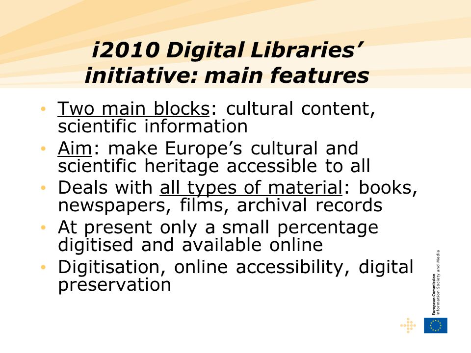 i2010 Digital Libraries initiative: main features Two main blocks: cultural content, scientific information Aim: make Europes cultural and scientific heritage accessible to all Deals with all types of material: books, newspapers, films, archival records At present only a small percentage digitised and available online Digitisation, online accessibility, digital preservation