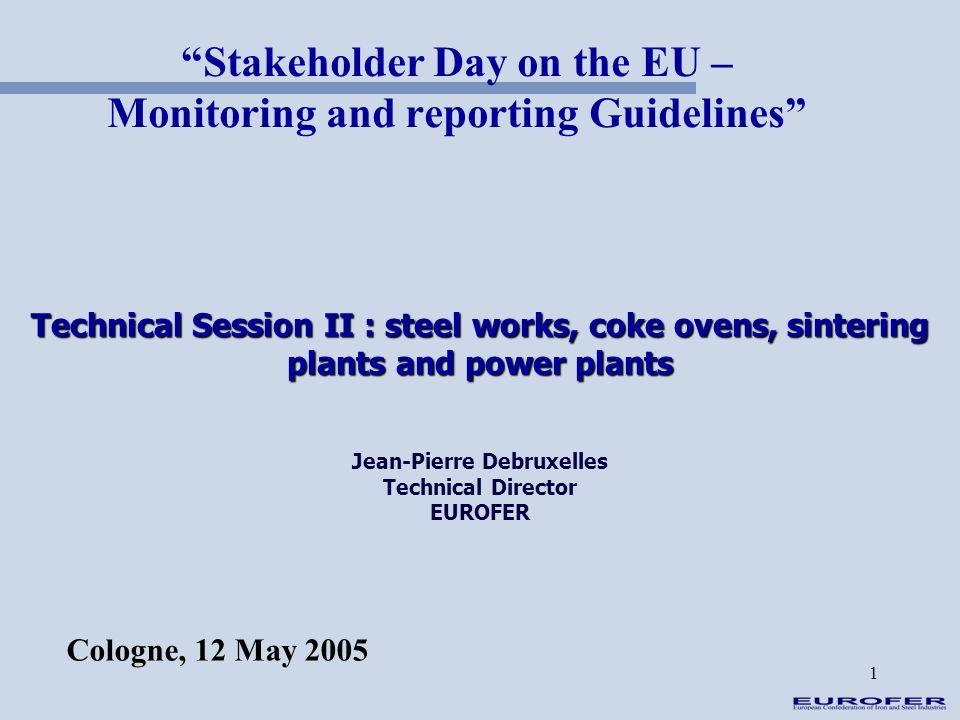 1 Technical Session II : steel works, coke ovens, sintering plants and power plants Jean-Pierre Debruxelles Technical Director EUROFER Stakeholder Day