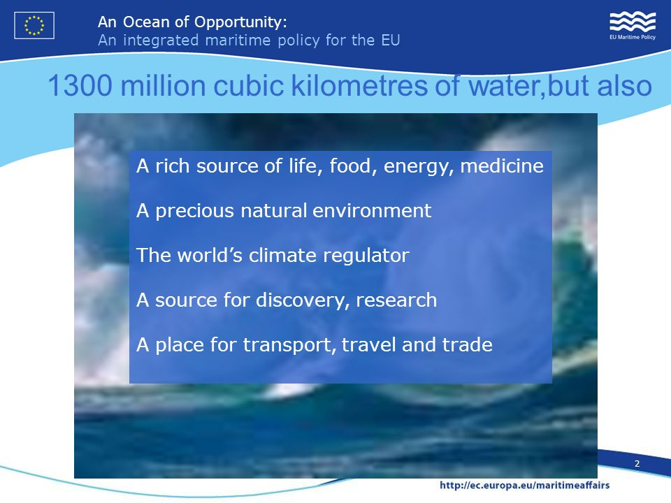 An Ocean of Opportunity: An integrated maritime policy for the EU 2 An Ocean of Opportunity: An integrated maritime policy for the EU 2 1300 million cubic kilometres of water,but also A rich source of life, food, energy, medicine A precious natural environment The worlds climate regulator A source for discovery, research A place for transport, travel and trade