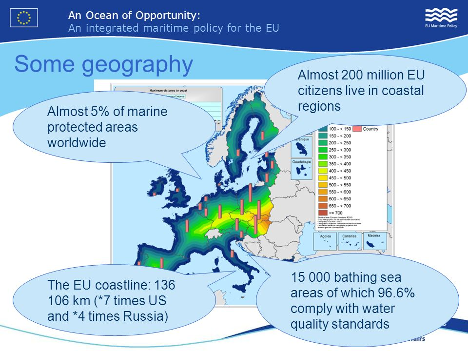 An Ocean of Opportunity: An integrated maritime policy for the EU 3 An Ocean of Opportunity: An integrated maritime policy for the EU 3 Some geography The EU coastline: 136 106 km (*7 times US and *4 times Russia) Almost 200 million EU citizens live in coastal regions Almost 5% of marine protected areas worldwide 15 000 bathing sea areas of which 96.6% comply with water quality standards