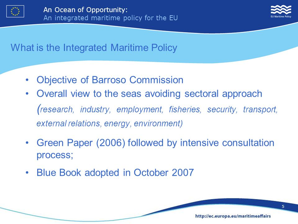 An Ocean of Opportunity: An integrated maritime policy for the EU 5 An Ocean of Opportunity: An integrated maritime policy for the EU 5 What is the Integrated Maritime Policy Objective of Barroso Commission Overall view to the seas avoiding sectoral approach ( research, industry, employment, fisheries, security, transport, external relations, energy, environment) Green Paper (2006) followed by intensive consultation process; Blue Book adopted in October 2007