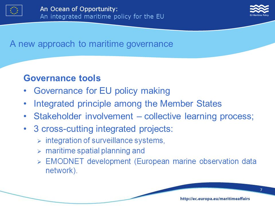 An Ocean of Opportunity: An integrated maritime policy for the EU 7 An Ocean of Opportunity: An integrated maritime policy for the EU 7 A new approach to maritime governance Governance tools Governance for EU policy making Integrated principle among the Member States Stakeholder involvement – collective learning process; 3 cross-cutting integrated projects: integration of surveillance systems, maritime spatial planning and EMODNET development (European marine observation data network).
