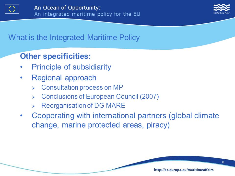 An Ocean of Opportunity: An integrated maritime policy for the EU 9 An Ocean of Opportunity: An integrated maritime policy for the EU 9 Key actions 2008/2009 (examples) Marine Strategy Framework Directive (17.06.2008) EU Maritime Transport Strategy and Maritime Transport Space without barriers(21.01.09) Maritime Research Strategy (03.09.08) EU interests in the Arctic Offshore (wind) energy (13.11.08) White paper on adaptation to climate change (01.04.2009)