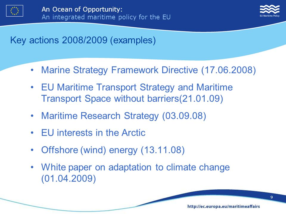 An Ocean of Opportunity: An integrated maritime policy for the EU 10 An Ocean of Opportunity: An integrated maritime policy for the EU 10 Key actions 2008/2009 (examples) Maritime Policy guidelines for Member States (26.06.08) Roadmap on Maritime Spatial Planning (25.11.2008) Maritime surveillance (13.10.08) Stakeholder dialogue – declaration on the European Maritime Day (03.12.07) Progress report, autumn 2009