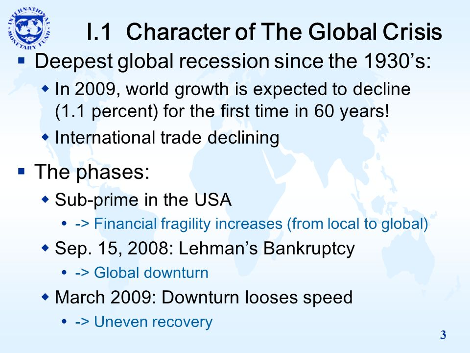 3 I.1 Character of The Global Crisis Deepest global recession since the 1930s: In 2009, world growth is expected to decline (1.1 percent) for the first time in 60 years.