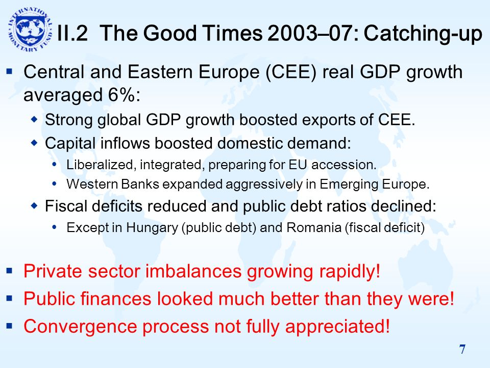 7 II.2 The Good Times 2003–07: Catching-up Central and Eastern Europe (CEE) real GDP growth averaged 6%: Strong global GDP growth boosted exports of CEE.