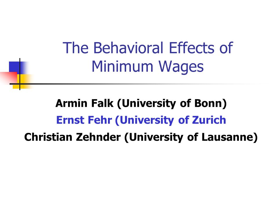 The Behavioral Effects of Minimum Wages Armin Falk (University of Bonn) Ernst Fehr (University of Zurich Christian Zehnder (University of Lausanne)