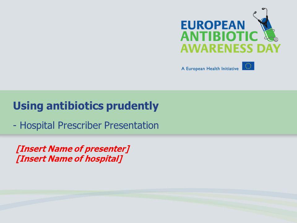 [Insert Name of presenter] [Insert Name of hospital] Using antibiotics prudently - Hospital Prescriber Presentation