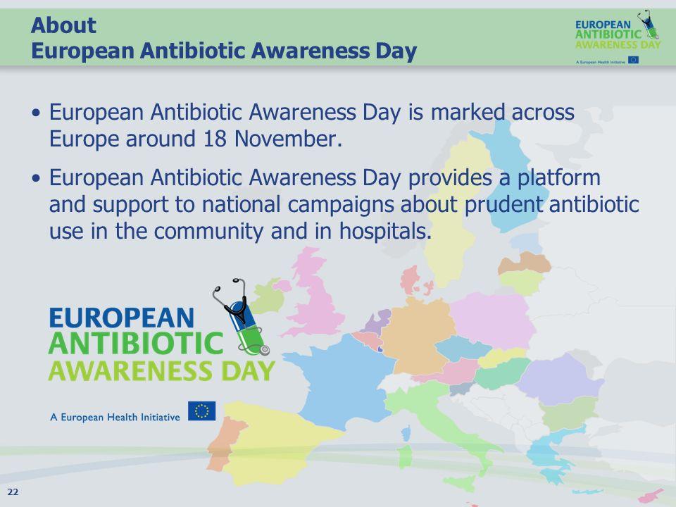 About European Antibiotic Awareness Day European Antibiotic Awareness Day is marked across Europe around 18 November.