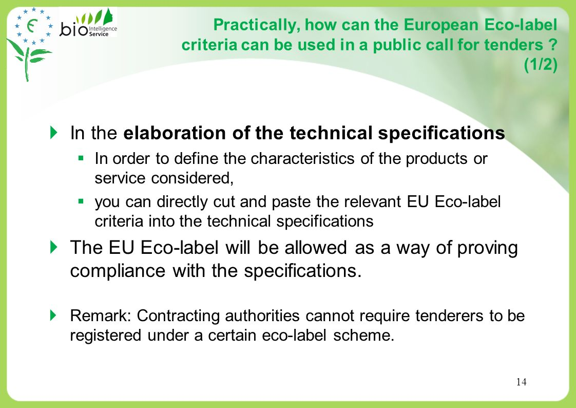 14 Practically, how can the European Eco-label criteria can be used in a public call for tenders ? (1/2) In the elaboration of the technical specifica