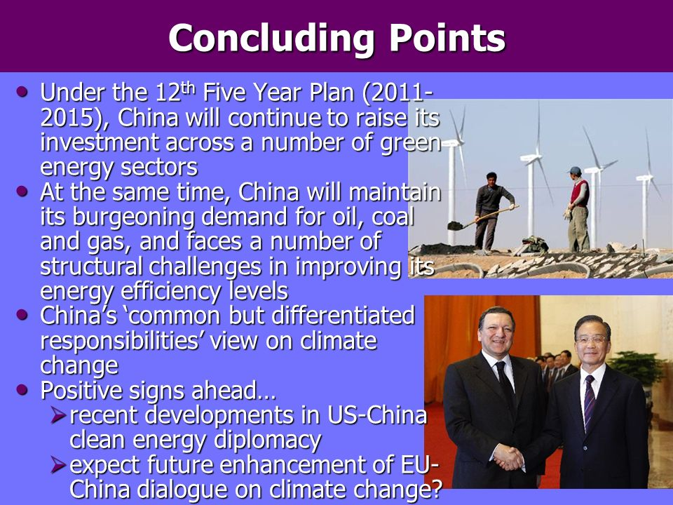 Concluding Points Under the 12 th Five Year Plan (2011- 2015), China will continue to raise its investment across a number of green energy sectors Under the 12 th Five Year Plan (2011- 2015), China will continue to raise its investment across a number of green energy sectors At the same time, China will maintain its burgeoning demand for oil, coal and gas, and faces a number of structural challenges in improving its energy efficiency levels At the same time, China will maintain its burgeoning demand for oil, coal and gas, and faces a number of structural challenges in improving its energy efficiency levels Chinas common but differentiated responsibilities view on climate change Chinas common but differentiated responsibilities view on climate change Positive signs ahead… Positive signs ahead… recent developments in US-China clean energy diplomacy recent developments in US-China clean energy diplomacy expect future enhancement of EU- China dialogue on climate change.