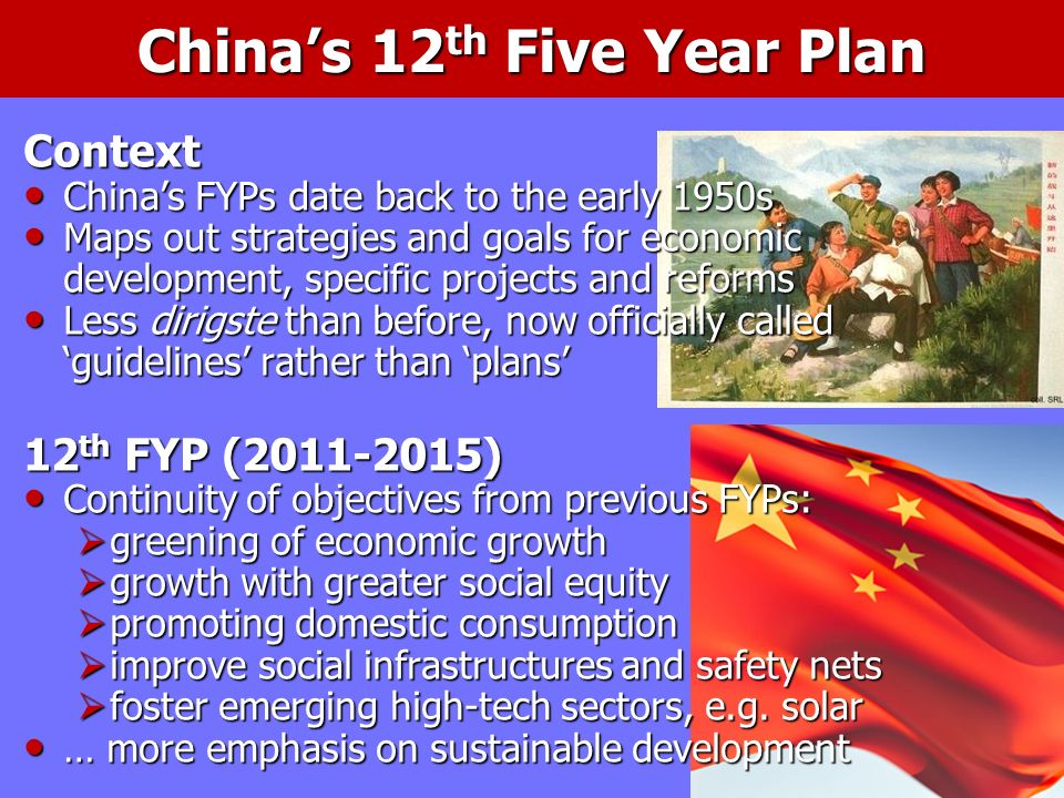Chinas 12 th Five Year Plan Context Chinas FYPs date back to the early 1950s Chinas FYPs date back to the early 1950s Maps out strategies and goals for economic development, specific projects and reforms Maps out strategies and goals for economic development, specific projects and reforms Less dirigste than before, now officially called guidelines rather than plans Less dirigste than before, now officially called guidelines rather than plans 12 th FYP (2011-2015) Continuity of objectives from previous FYPs: Continuity of objectives from previous FYPs: greening of economic growth greening of economic growth growth with greater social equity growth with greater social equity promoting domestic consumption promoting domestic consumption improve social infrastructures and safety nets improve social infrastructures and safety nets foster emerging high-tech sectors, e.g.