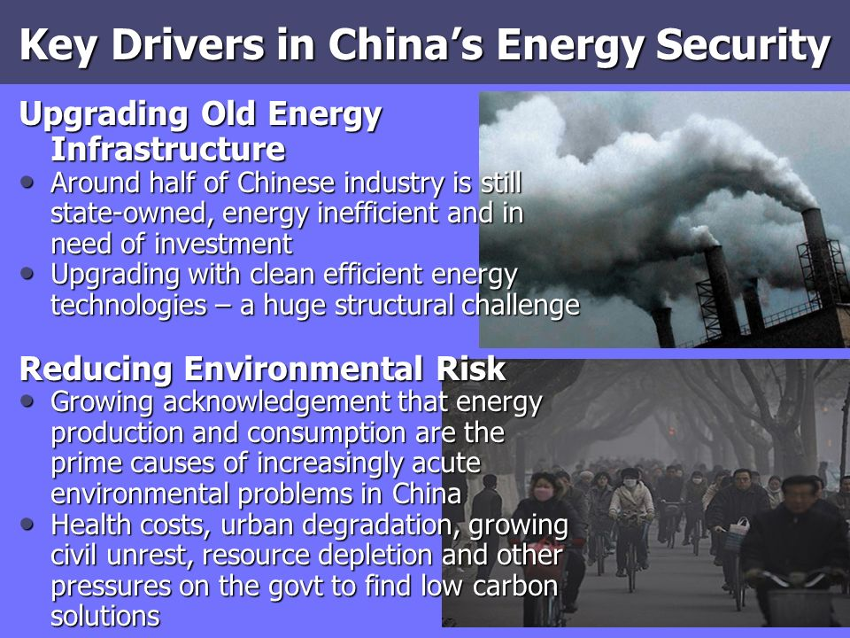 Key Drivers in Chinas Energy Security Upgrading Old Energy Infrastructure Around half of Chinese industry is still state-owned, energy inefficient and in need of investment Around half of Chinese industry is still state-owned, energy inefficient and in need of investment Upgrading with clean efficient energy technologies – a huge structural challenge Upgrading with clean efficient energy technologies – a huge structural challenge Reducing Environmental Risk Growing acknowledgement that energy production and consumption are the prime causes of increasingly acute environmental problems in China Growing acknowledgement that energy production and consumption are the prime causes of increasingly acute environmental problems in China Health costs, urban degradation, growing civil unrest, resource depletion and other pressures on the govt to find low carbon solutions Health costs, urban degradation, growing civil unrest, resource depletion and other pressures on the govt to find low carbon solutions
